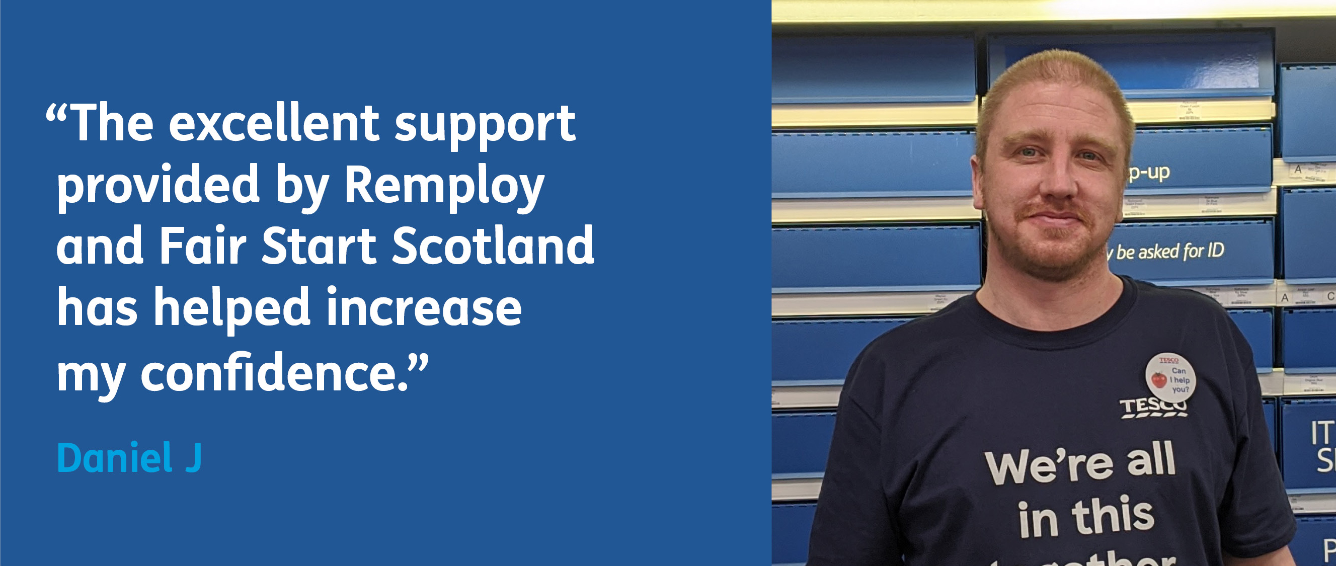 Daniel says: The excellend support provided by Remploy and Fair Start Scotland has helped increase my confidence