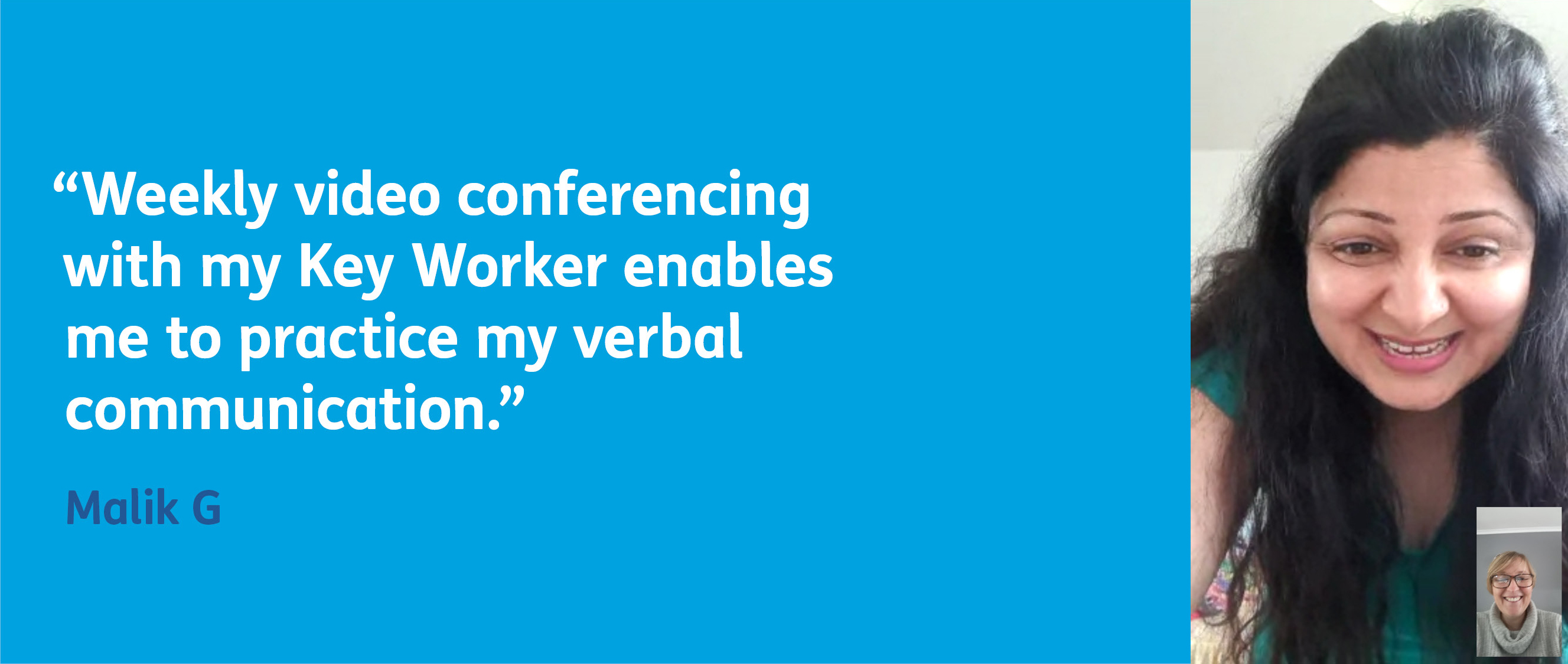 Malik says: Weekly video conferencing with my Key Worker enables me to practice my verbal communication