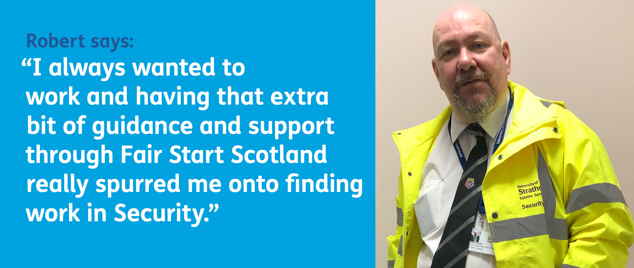 Robert says: I always wanted to work and having that extra bit of guidance and support through Fair Start Scotland really spurred me onto finding work in Security