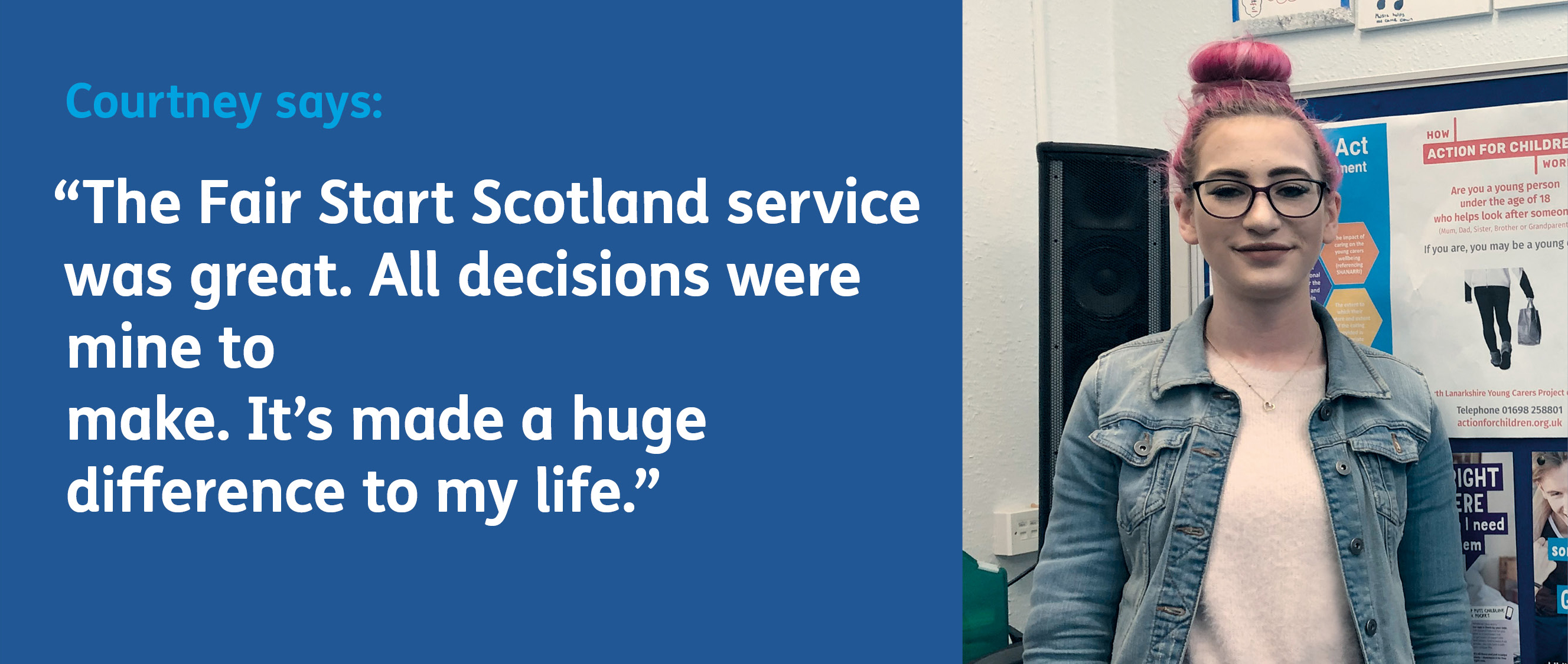 Courtney says: The Fair Start Scotland service was great. All decisions were mine to make. It has made a huge difference to my life